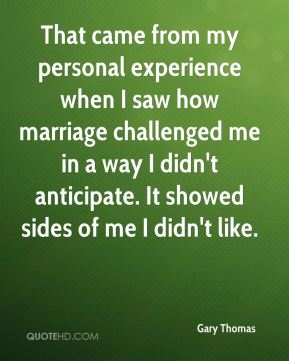 Gary Thomas - That came from my personal experience when I saw how marriage challenged me in a way I didn't anticipate. It showed sides of me I didn't like.