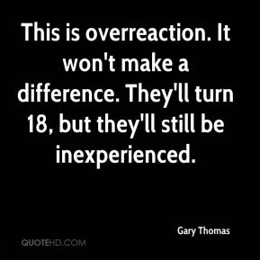 Gary Thomas - This is overreaction. It won't make a difference. They'll turn 18, but they'll still be inexperienced.