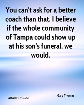 Gary Thomas - You can't ask for a better coach than that. I believe if the whole community of Tampa could show up at his son's funeral, we would.