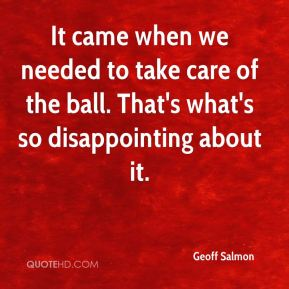 Geoff Salmon - It came when we needed to take care of the ball. That's what's so disappointing about it.