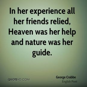 George Crabbe - In her experience all her friends relied, Heaven was her help and nature was her guide.
