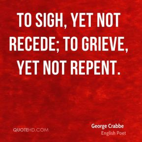 To sigh, yet not recede; to grieve, yet not repent.