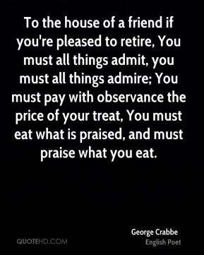 To the house of a friend if you're pleased to retire, You must all things admit, you must all things admire; You must pay with observance the price of your treat, You must eat what is praised, and must praise what you eat.