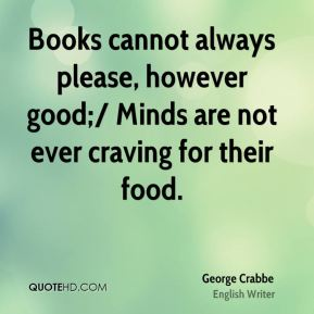 George Crabbe - Books cannot always please, however good;/ Minds are not ever craving for their food.