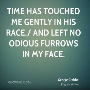 George Crabbe - Time has touched me gently in his race,/ And left no odious furrows in my face.