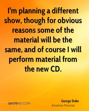 George Duke - I'm planning a different show, though for obvious reasons some of the material will be the same, and of course I will perform material from the new CD.