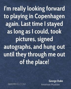 I'm really looking forward to playing in Copenhagen again. Last time I stayed as long as I could, took pictures, signed autographs, and hung out until they through me out of the place!