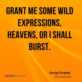 Grant me some wild expressions, Heavens, or I shall burst.