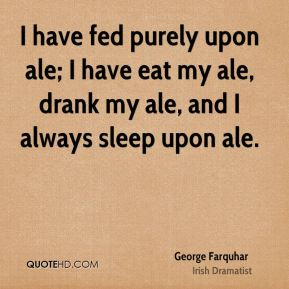 I have fed purely upon ale; I have eat my ale, drank my ale, and I always sleep upon ale.
