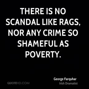 There is no scandal like rags, nor any crime so shameful as poverty.
