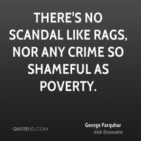 There's no scandal like rags, nor any crime so shameful as poverty.