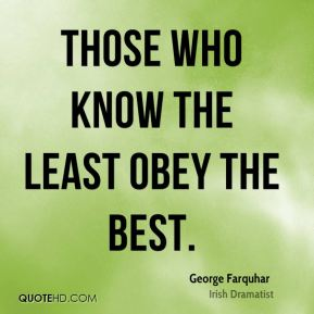 George Farquhar - Those who know the least obey the best.