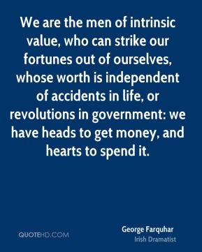 George Farquhar - We are the men of intrinsic value, who can strike our fortunes out of ourselves, whose worth is independent of accidents in life, or revolutions in government: we have heads to get money, and hearts to spend it.