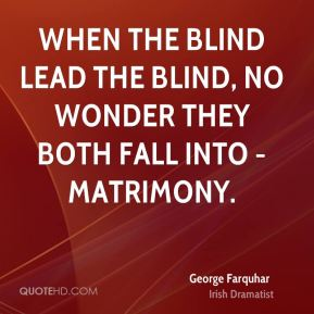 George Farquhar - When the blind lead the blind, no wonder they both fall into - matrimony.