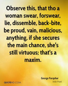 George Farquhar - Observe this, that tho a woman swear, forswear, lie, dissemble, back-bite, be proud, vain, malicious, anything, if she secures the main chance, she's still virtuous; that's a maxim.