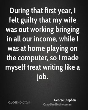 George Stephen - During that first year, I felt guilty that my wife was out working bringing in all our income, while I was at home playing on the computer, so I made myself treat writing like a job.