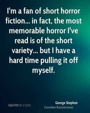 George Stephen - I'm a fan of short horror fiction... in fact, the most memorable horror I've read is of the short variety... but I have a hard time pulling it off myself.