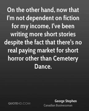 George Stephen - On the other hand, now that I'm not dependent on fiction for my income, I've been writing more short stories despite the fact that there's no real paying market for short horror other than Cemetery Dance.