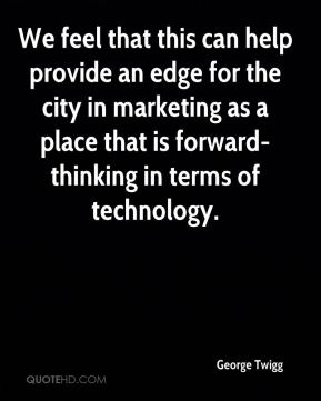 George Twigg - We feel that this can help provide an edge for the city in marketing as a place that is forward-thinking in terms of technology.
