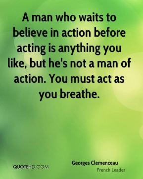 A man who waits to believe in action before acting is anything you like, but he's not a man of action. You must act as you breathe.