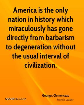 Georges Clemenceau - America is the only nation in history which miraculously has gone directly from barbarism to degeneration without the usual interval of civilization.