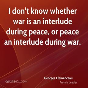 I don't know whether war is an interlude during peace, or peace an interlude during war.