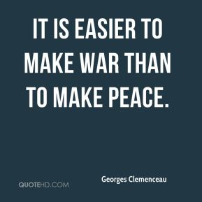 Georges Clemenceau - It is easier to make war than to make peace.