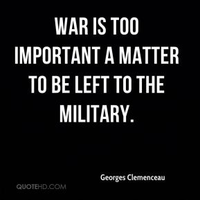 Georges Clemenceau - War is too important a matter to be left to the military.
