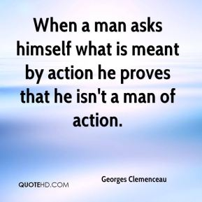Georges Clemenceau - When a man asks himself what is meant by action he proves that he isn't a man of action.