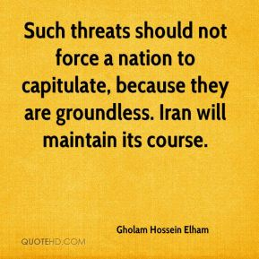 Gholam Hossein Elham - Such threats should not force a nation to capitulate, because they are groundless. Iran will maintain its course.