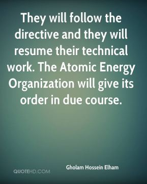 Gholam Hossein Elham - They will follow the directive and they will resume their technical work. The Atomic Energy Organization will give its order in due course.