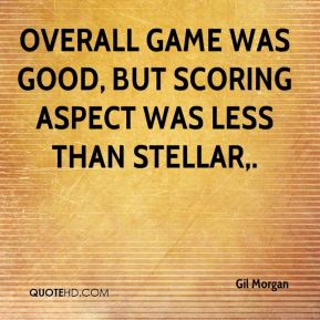 Gil Morgan - Overall game was good, but scoring aspect was less than stellar.