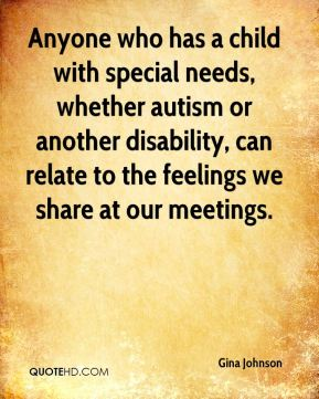Gina Johnson - Anyone who has a child with special needs, whether autism or another disability, can relate to the feelings we share at our meetings.