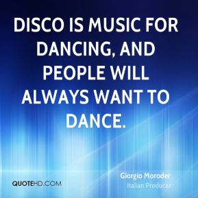 Giorgio Moroder - Disco is music for dancing, and people will always want to dance.
