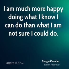 I am much more happy doing what I know I can do than what I am not sure I could do.