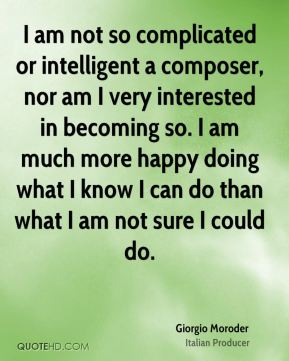 I am not so complicated or intelligent a composer, nor am I very interested in becoming so. I am much more happy doing what I know I can do than what I am not sure I could do.