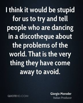 Giorgio Moroder - I think it would be stupid for us to try and tell people who are dancing in a discotheque about the problems of the world. That is the very thing they have come away to avoid.
