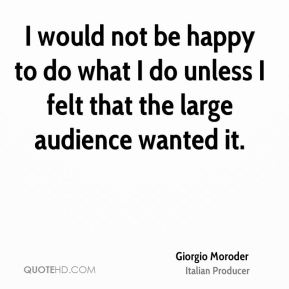 Giorgio Moroder - I would not be happy to do what I do unless I felt that the large audience wanted it.