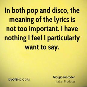 In both pop and disco, the meaning of the lyrics is not too important. I have nothing I feel I particularly want to say.