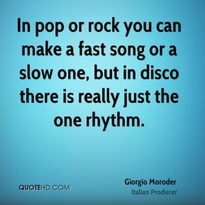 Giorgio Moroder - In pop or rock you can make a fast song or a slow one, but in disco there is really just the one rhythm.