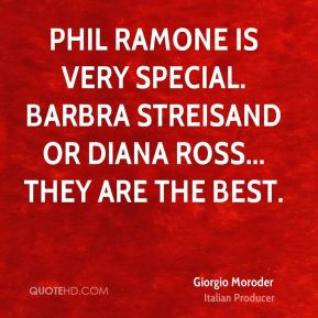 Giorgio Moroder - Phil Ramone is very special. Barbra Streisand or Diana Ross... they are the best.