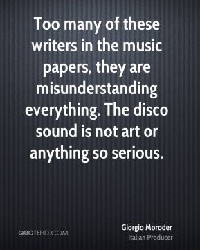 Too many of these writers in the music papers, they are misunderstanding everything. The disco sound is not art or anything so serious.
