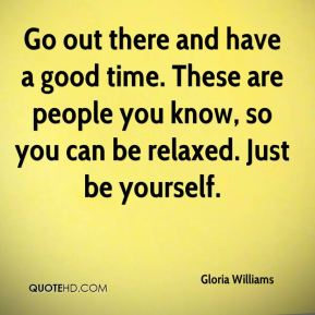 Gloria Williams - Go out there and have a good time. These are people you know, so you can be relaxed. Just be yourself.
