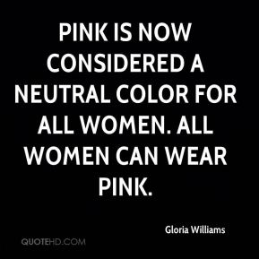 Gloria Williams - Pink is now considered a neutral color for all women. All women can wear pink.