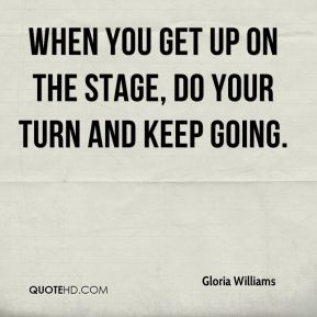 Gloria Williams - When you get up on the stage, do your turn and keep going.