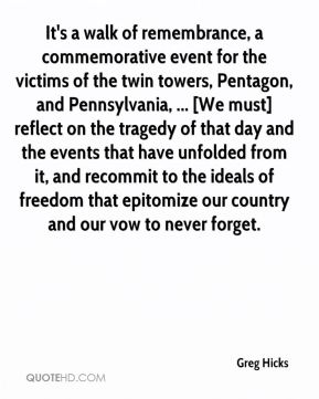 Greg Hicks - It's a walk of remembrance, a commemorative event for the victims of the twin towers, Pentagon, and Pennsylvania, ... [We must] reflect on the tragedy of that day and the events that have unfolded from it, and recommit to the ideals of freedom that epitomize our country and our vow to never forget.