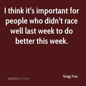 I think it's important for people who didn't race well last week to do better this week.