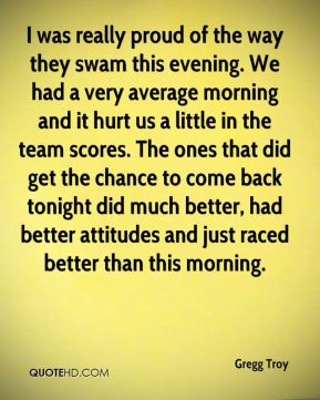 Gregg Troy - I was really proud of the way they swam this evening. We had a very average morning and it hurt us a little in the team scores. The ones that did get the chance to come back tonight did much better, had better attitudes and just raced better than this morning.
