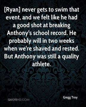 Gregg Troy - [Ryan] never gets to swim that event, and we felt like he had a good shot at breaking Anthony's school record. He probably will in two weeks when we're shaved and rested. But Anthony was still a quality athlete.