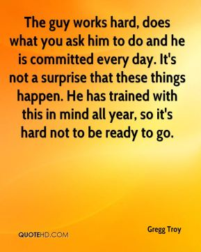 The guy works hard, does what you ask him to do and he is committed every day. It's not a surprise that these things happen. He has trained with this in mind all year, so it's hard not to be ready to go.